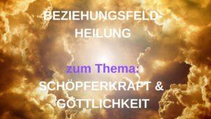 Beziehungsfeld-Heilung: SCHÖPFERKRAFT & GÖTTLICHKEIT