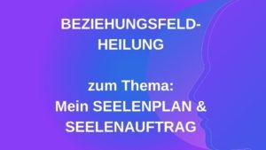 Beziehungsfeld-Heilung SEELENPLAN & SEELENAUFTRAG – 01.02.2021