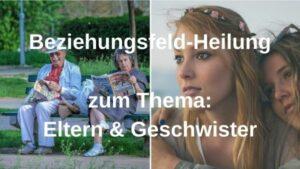 Beziehungsfeld-Heilung ELTERN & GESCHWISTER – 22.06.2021