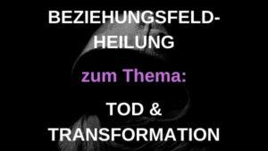 Beziehungsfeld-Heilung zu TOD & TRANSFORMATION – 21.10.2021 um 19:30